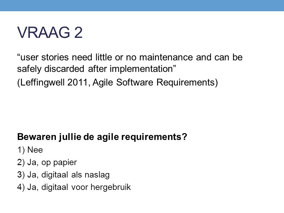 VRAAG 2 user stories need little or no maintenance and can be safely discarded after implementation (Leffingwell 2011, Agile Software Requirements) Bewaren jullie de agile requirements.