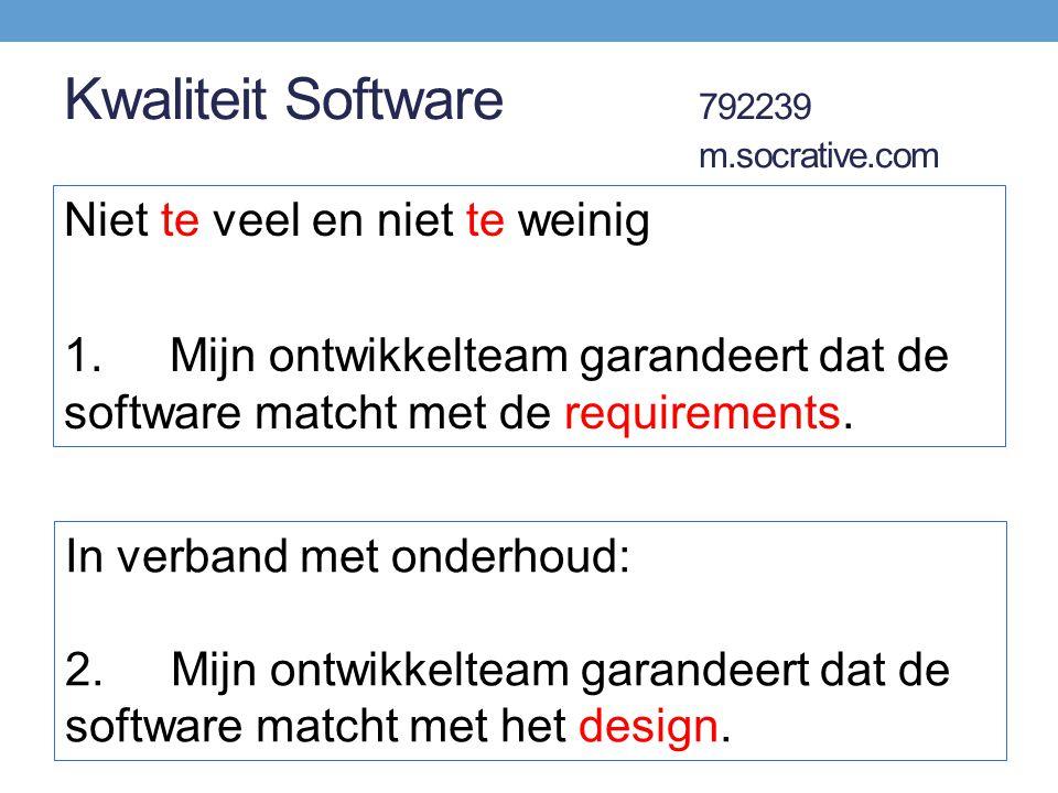 Kwaliteit Software 792239 m.socrative.com Niet te veel en niet te weinig 1.Mijn ontwikkelteam garandeert dat de software matcht met de requirements. I