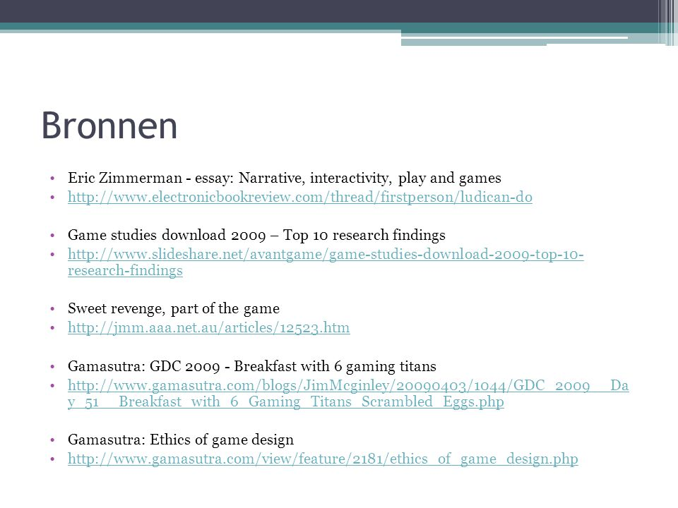 Bronnen Eric Zimmerman - essay: Narrative, interactivity, play and games http://www.electronicbookreview.com/thread/firstperson/ludican-do Game studies download 2009 – Top 10 research findings http://www.slideshare.net/avantgame/game-studies-download-2009-top-10- research-findingshttp://www.slideshare.net/avantgame/game-studies-download-2009-top-10- research-findings Sweet revenge, part of the game http://jmm.aaa.net.au/articles/12523.htm Gamasutra: GDC 2009 - Breakfast with 6 gaming titans http://www.gamasutra.com/blogs/JimMcginley/20090403/1044/GDC_2009__Da y_51__Breakfast_with_6_Gaming_Titans_Scrambled_Eggs.phphttp://www.gamasutra.com/blogs/JimMcginley/20090403/1044/GDC_2009__Da y_51__Breakfast_with_6_Gaming_Titans_Scrambled_Eggs.php Gamasutra: Ethics of game design http://www.gamasutra.com/view/feature/2181/ethics_of_game_design.php