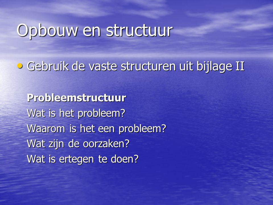 Opbouw en structuur Gebruik de vaste structuren uit bijlage II Gebruik de vaste structuren uit bijlage IIProbleemstructuur Wat is het probleem? Waarom