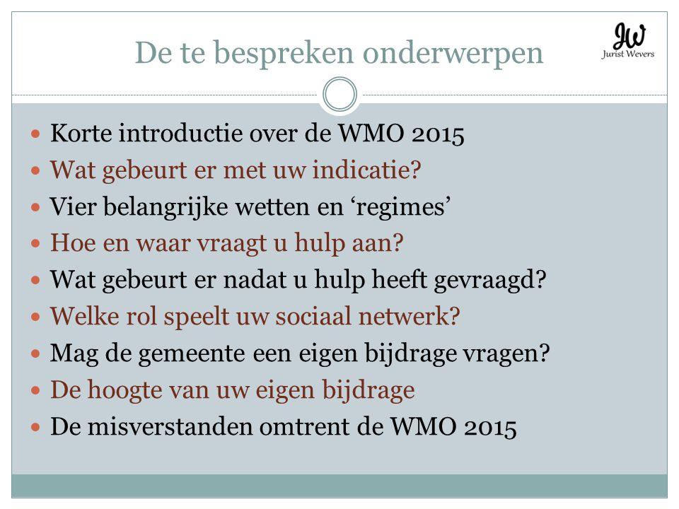 De te bespreken onderwerpen Korte introductie over de WMO 2015 Wat gebeurt er met uw indicatie? Vier belangrijke wetten en 'regimes' Hoe en waar vraag