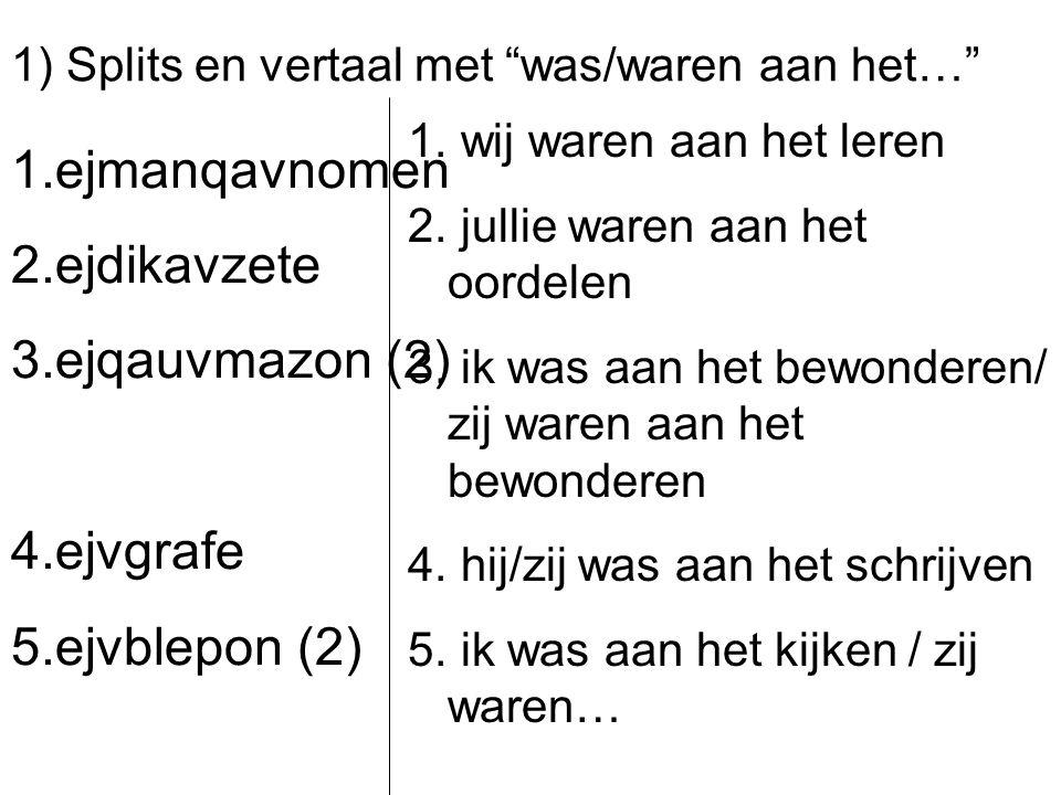 """1) Splits en vertaal met """"was/waren aan het…"""" 1.ejmanqavnomen 2.ejdikavzete 3.ejqauvmazon (2) 4.ejvgrafe 5.ejvblepon (2) 1. wij waren aan het leren 2."""