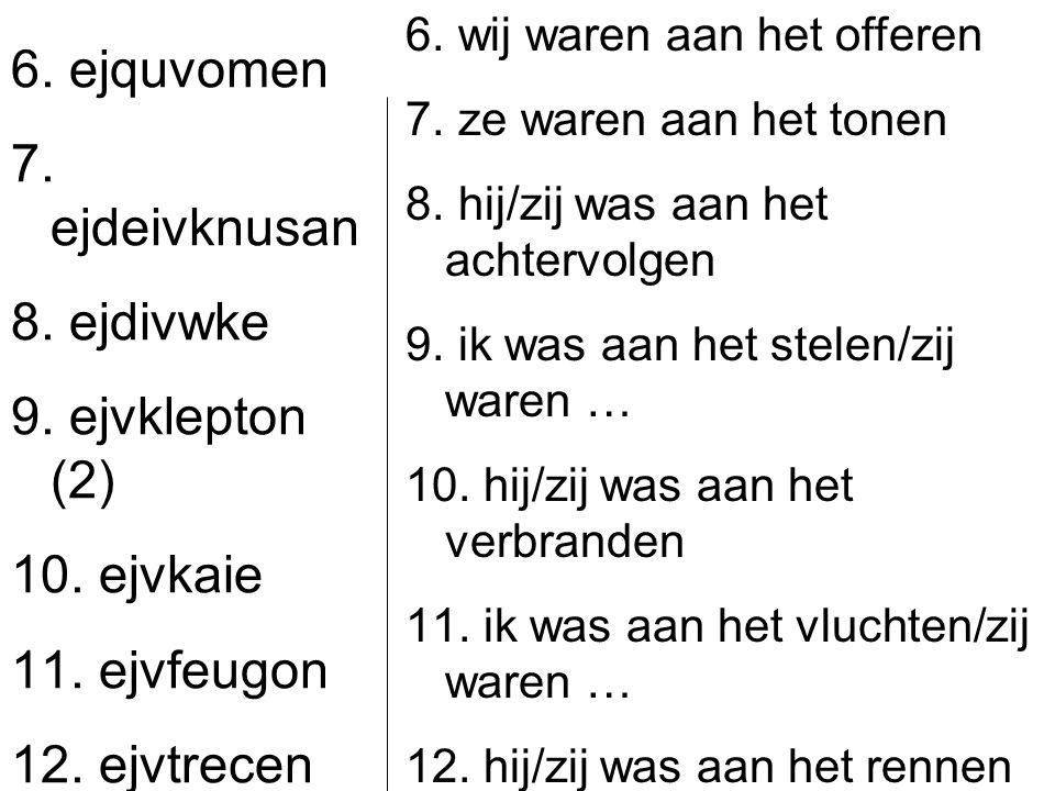 6. ejquvomen 7. ejdeivknusan 8. ejdivwke 9. ejvklepton (2) 10. ejvkaie 11. ejvfeugon 12. ejvtrecen 6. wij waren aan het offeren 7. ze waren aan het to