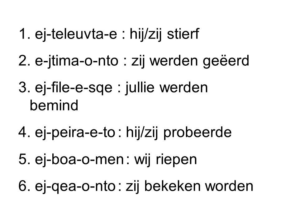 1. ej-teleuvta-e : hij/zij stierf 2. e-jtima-o-nto : zij werden geëerd 3. ej-file-e-sqe : jullie werden bemind 4. ej-peira-e-to : hij/zij probeerde 5.