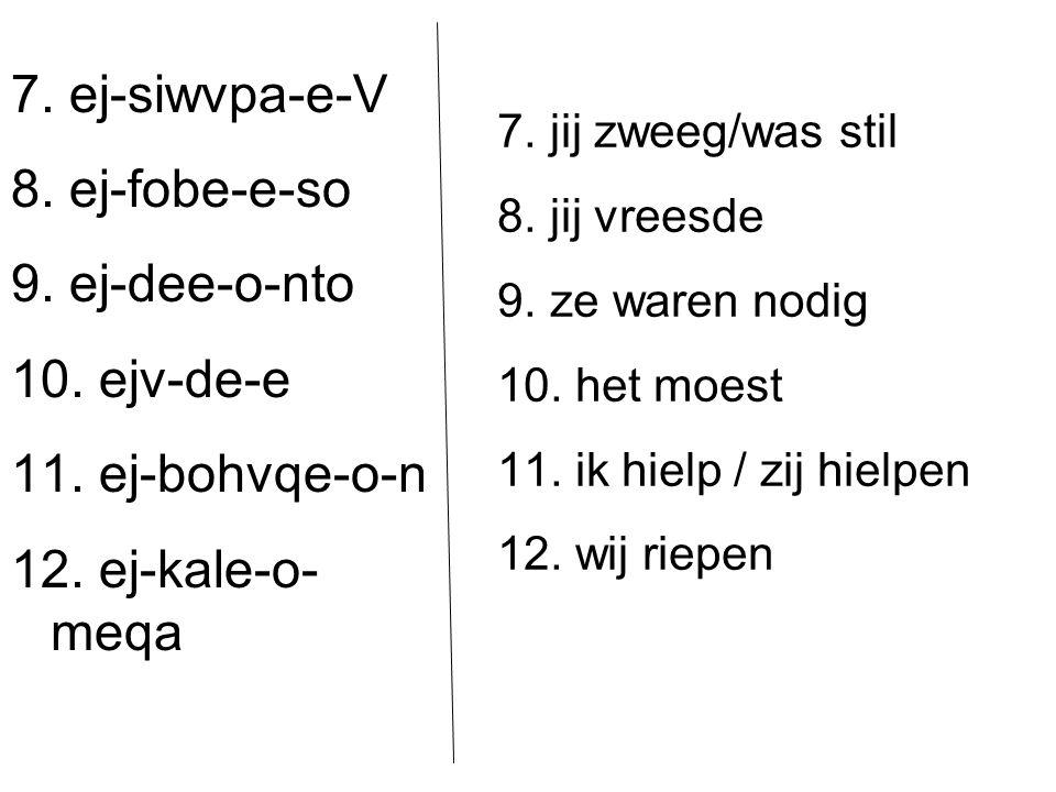 7. ej-siwvpa-e-V 8. ej-fobe-e-so 9. ej-dee-o-nto 10. ejv-de-e 11. ej-bohvqe-o-n 12. ej-kale-o- meqa 7. jij zweeg/was stil 8. jij vreesde 9. ze waren n