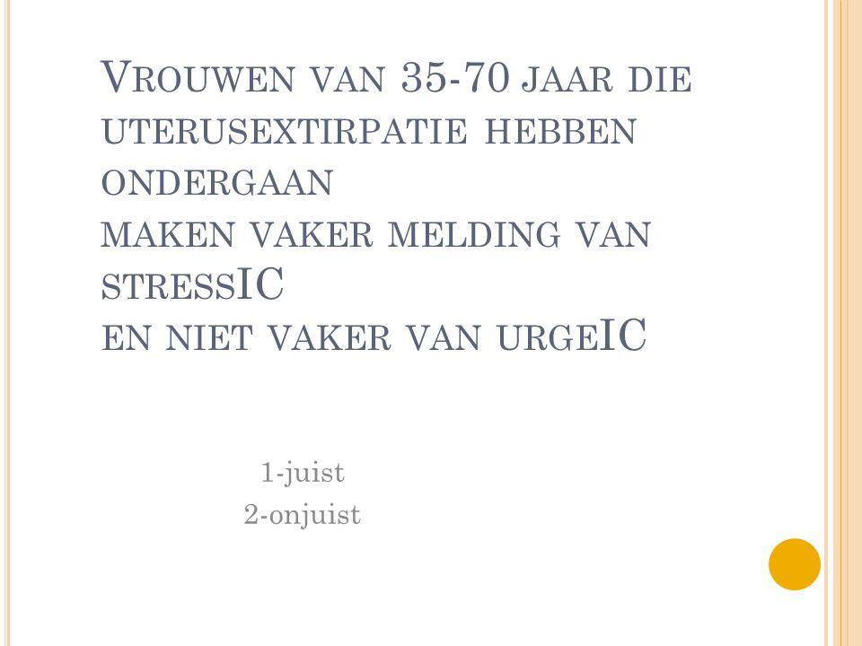 V ROUWEN VAN 35-70 JAAR DIE UTERUSEXTIRPATIE HEBBEN ONDERGAAN MAKEN VAKER MELDING VAN STRESS IC EN NIET VAKER VAN URGE IC 1-juist 2-onjuist