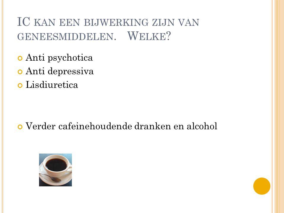 IC KAN EEN BIJWERKING ZIJN VAN GENEESMIDDELEN. W ELKE ? Anti psychotica Anti depressiva Lisdiuretica Verder cafeinehoudende dranken en alcohol