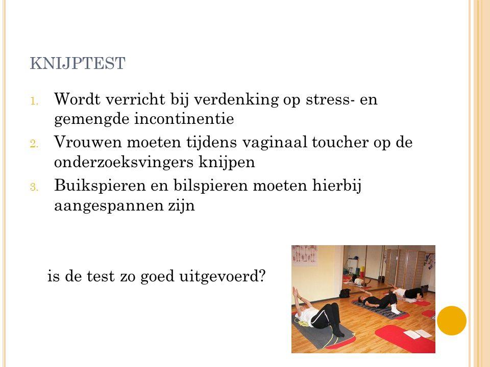 KNIJPTEST 1. Wordt verricht bij verdenking op stress- en gemengde incontinentie 2. Vrouwen moeten tijdens vaginaal toucher op de onderzoeksvingers kni