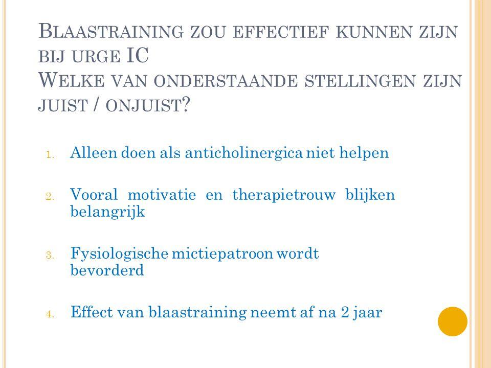 B LAASTRAINING ZOU EFFECTIEF KUNNEN ZIJN BIJ URGE IC W ELKE VAN ONDERSTAANDE STELLINGEN ZIJN JUIST / ONJUIST ? 1. Alleen doen als anticholinergica nie