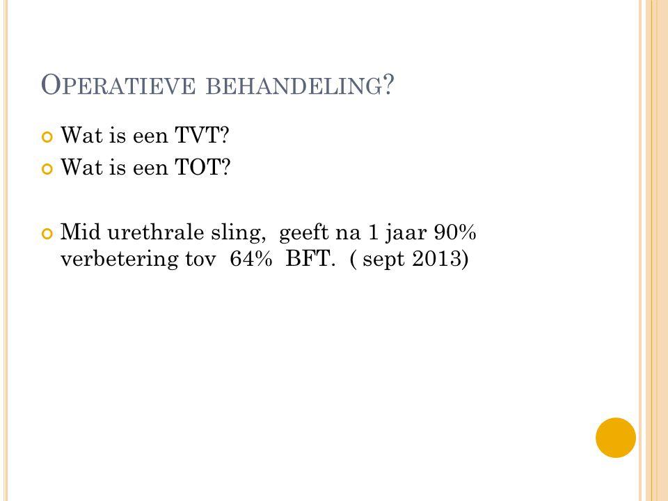 O PERATIEVE BEHANDELING ? Wat is een TVT? Wat is een TOT? Mid urethrale sling, geeft na 1 jaar 90% verbetering tov 64% BFT. ( sept 2013)