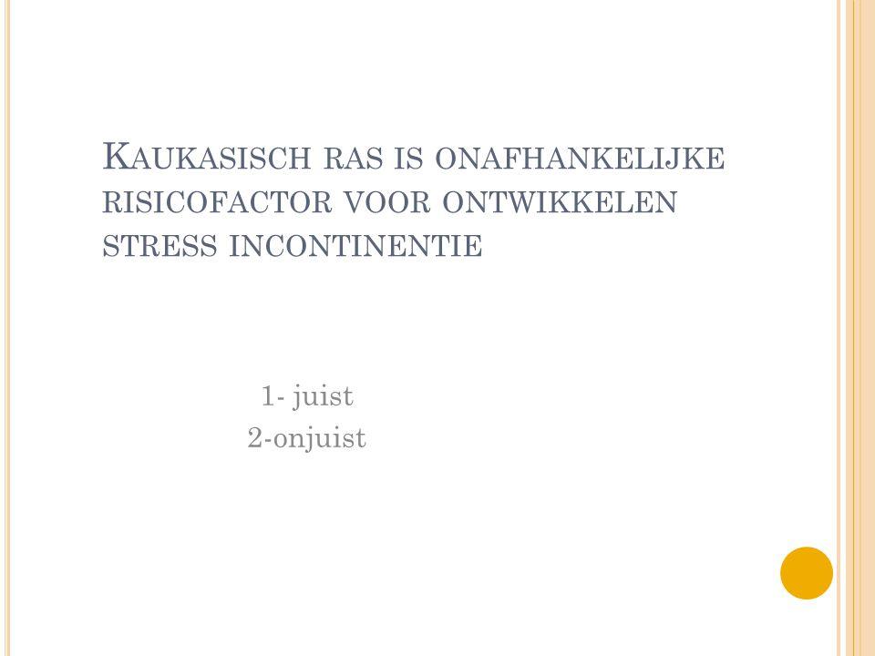 K AUKASISCH RAS IS ONAFHANKELIJKE RISICOFACTOR VOOR ONTWIKKELEN STRESS INCONTINENTIE 1- juist 2-onjuist