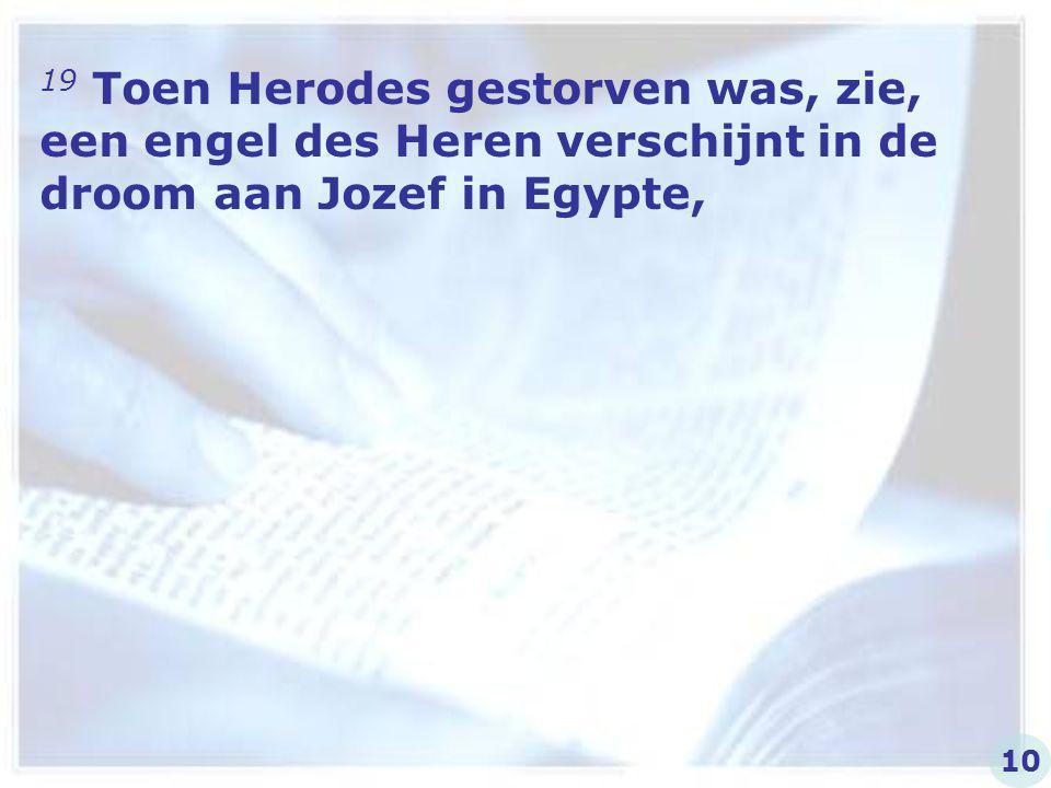 19 Toen Herodes gestorven was, zie, een engel des Heren verschijnt in de droom aan Jozef in Egypte, 10