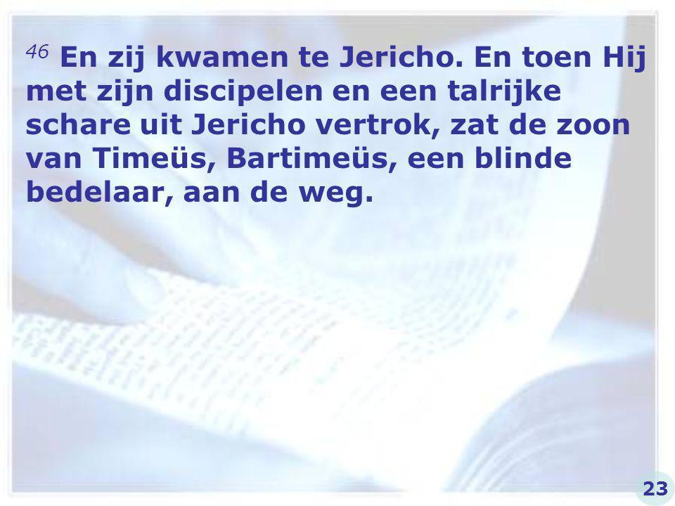 46 En zij kwamen te Jericho. En toen Hij met zijn discipelen en een talrijke schare uit Jericho vertrok, zat de zoon van Timeüs, Bartimeüs, een blinde