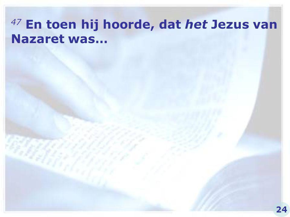 47 En toen hij hoorde, dat het Jezus van Nazaret was… 24