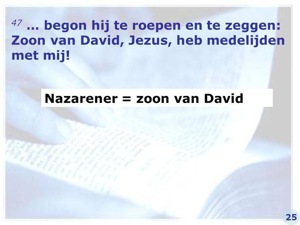 47 … begon hij te roepen en te zeggen: Zoon van David, Jezus, heb medelijden met mij! Nazarener = zoon van David 25