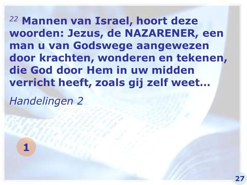 22 Mannen van Israel, hoort deze woorden: Jezus, de NAZARENER, een man u van Godswege aangewezen door krachten, wonderen en tekenen, die God door Hem