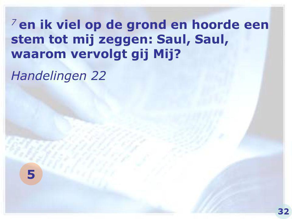 7 en ik viel op de grond en hoorde een stem tot mij zeggen: Saul, Saul, waarom vervolgt gij Mij? Handelingen 22 32 5