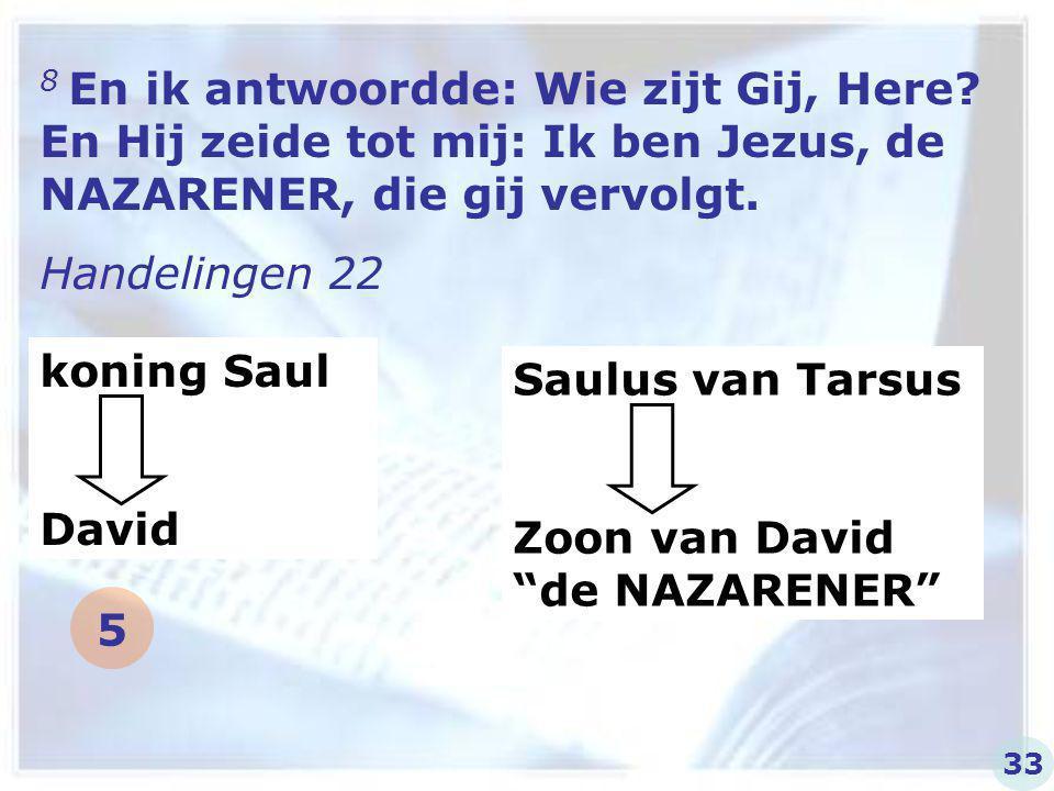 8 En ik antwoordde: Wie zijt Gij, Here? En Hij zeide tot mij: Ik ben Jezus, de NAZARENER, die gij vervolgt. Handelingen 22 koning Saul David Saulus va