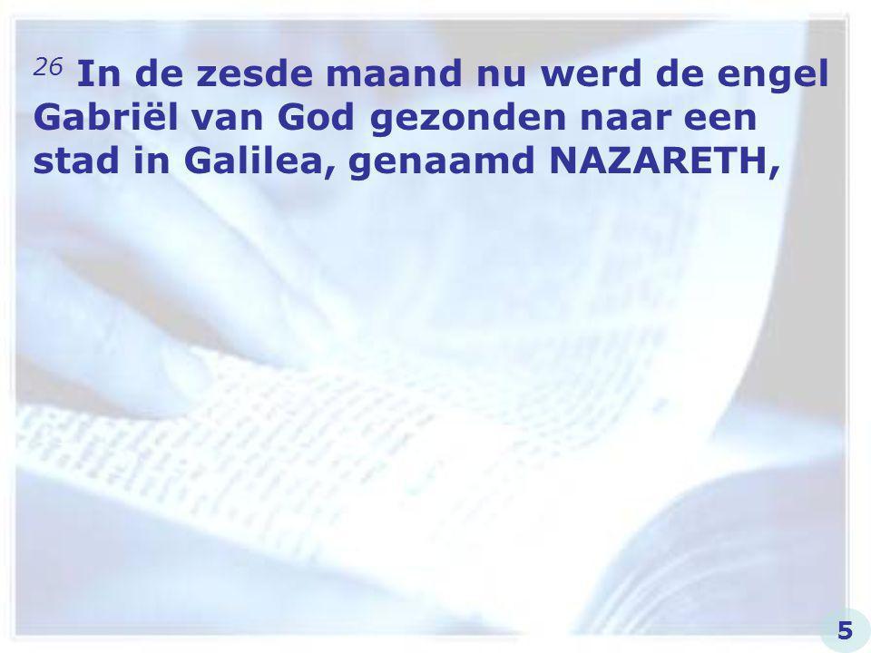 26 In de zesde maand nu werd de engel Gabriël van God gezonden naar een stad in Galilea, genaamd NAZARETH, 5