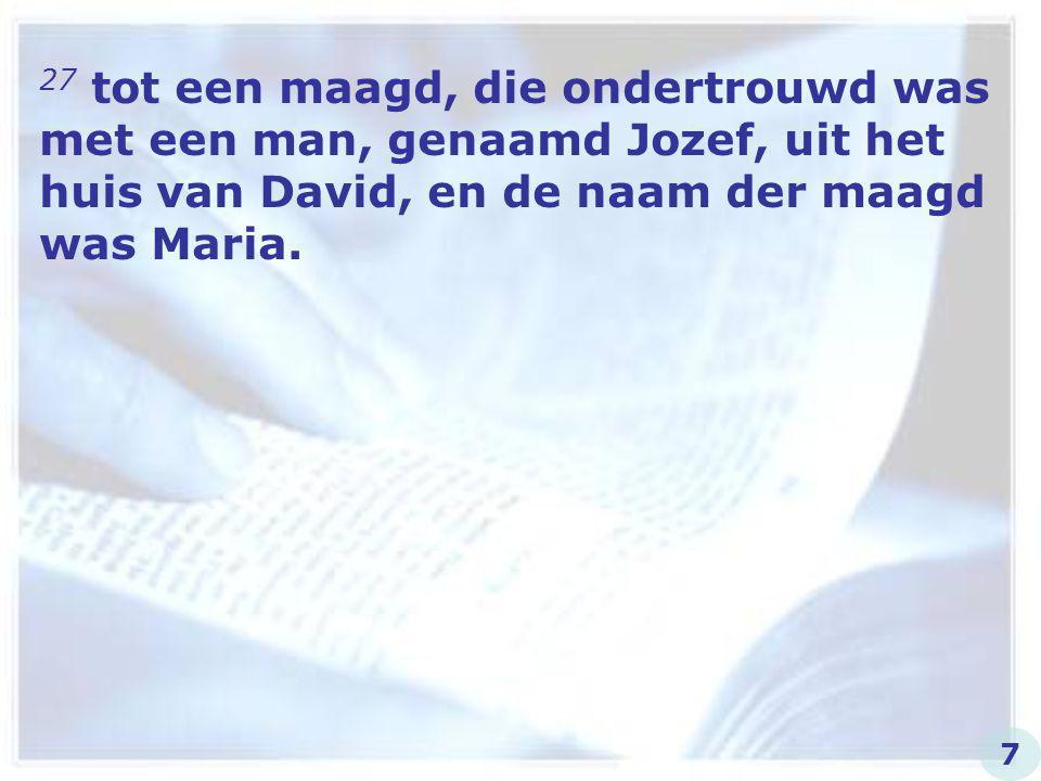 27 tot een maagd, die ondertrouwd was met een man, genaamd Jozef, uit het huis van David, en de naam der maagd was Maria. 7