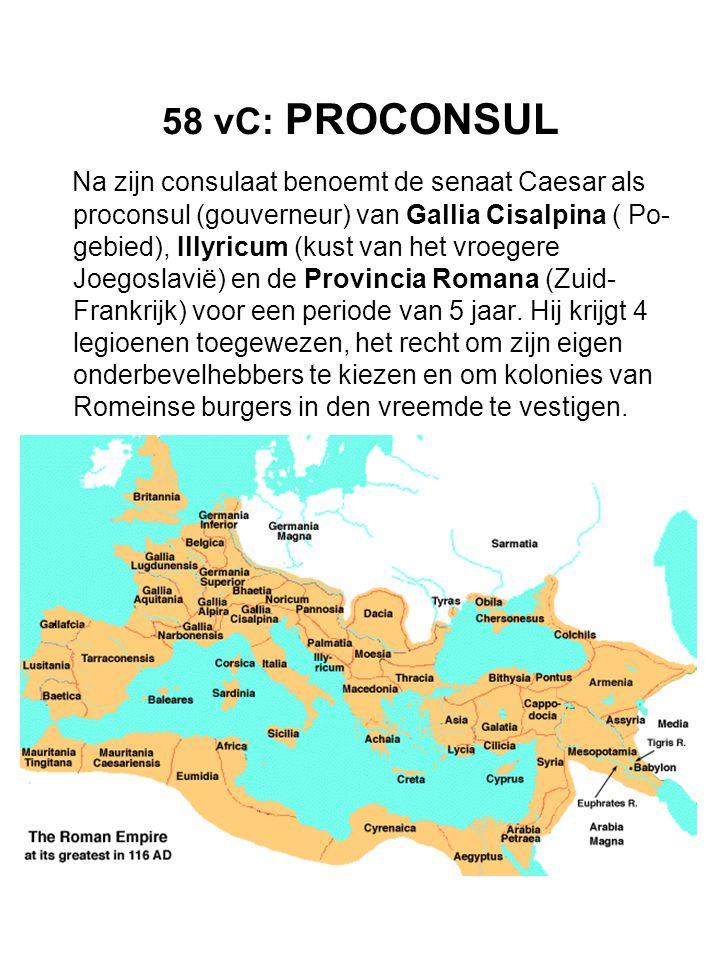 58 vC: PROCONSUL Na zijn consulaat benoemt de senaat Caesar als proconsul (gouverneur) van Gallia Cisalpina ( Po- gebied), Illyricum (kust van het vro
