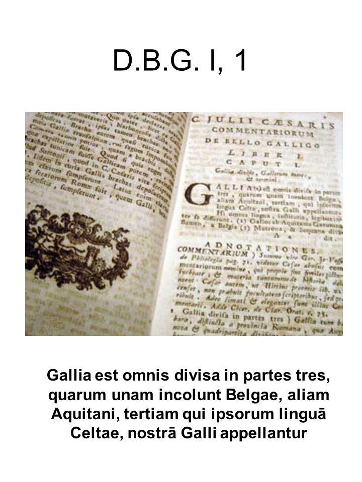 D.B.G. I, 1 Gallia est omnis divisa in partes tres, quarum unam incolunt Belgae, aliam Aquitani, tertiam qui ipsorum linguā Celtae, nostrā Galli appel
