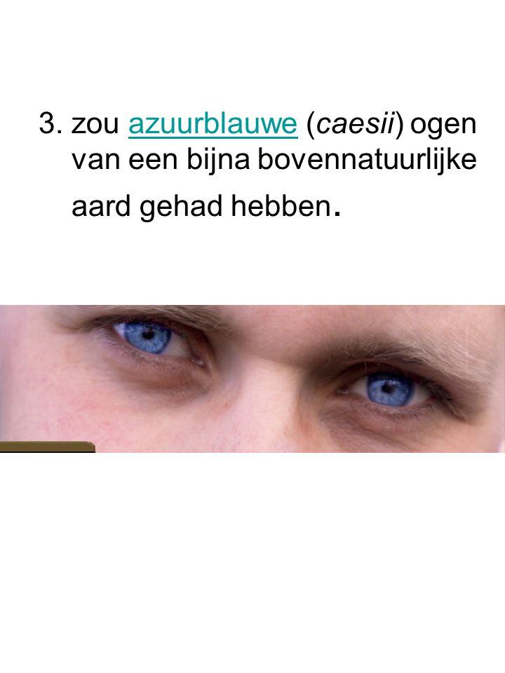 3. zou azuurblauwe (caesii) ogen van een bijna bovennatuurlijke aard gehad hebben.azuurblauwe