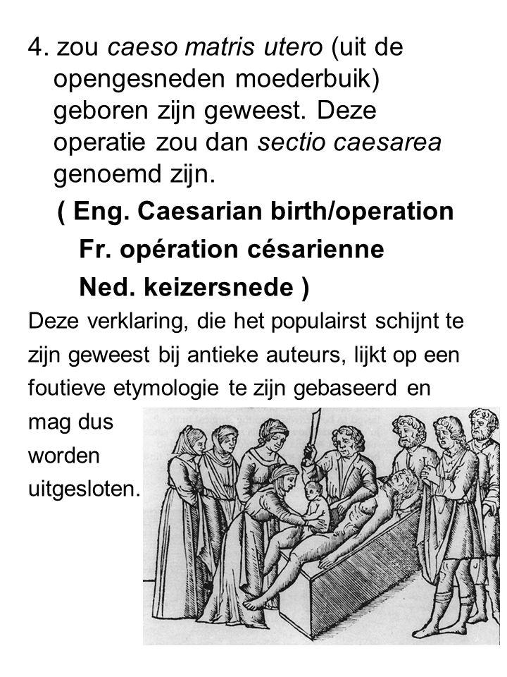 4. zou caeso matris utero (uit de opengesneden moederbuik) geboren zijn geweest. Deze operatie zou dan sectio caesarea genoemd zijn. ( Eng. Caesarian