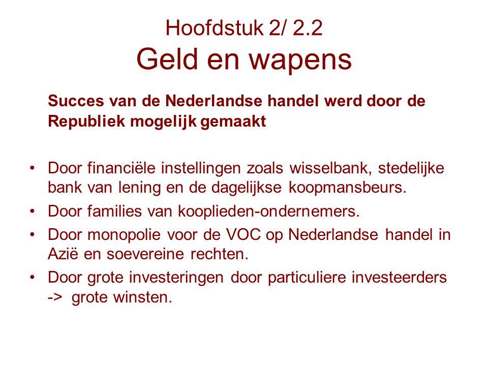 Hoofdstuk 2/ 2.2 Geld en wapens Succes van de Nederlandse handel werd door de Republiek mogelijk gemaakt Door financiële instellingen zoals wisselbank