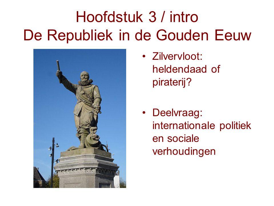 Hoofdstuk 3 / intro De Republiek in de Gouden Eeuw Zilvervloot: heldendaad of piraterij? Deelvraag: internationale politiek en sociale verhoudingen