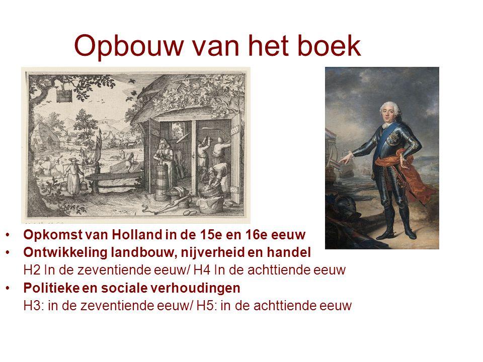 Opbouw van het boek Opkomst van Holland in de 15e en 16e eeuw Ontwikkeling landbouw, nijverheid en handel H2 In de zeventiende eeuw/ H4 In de achttien