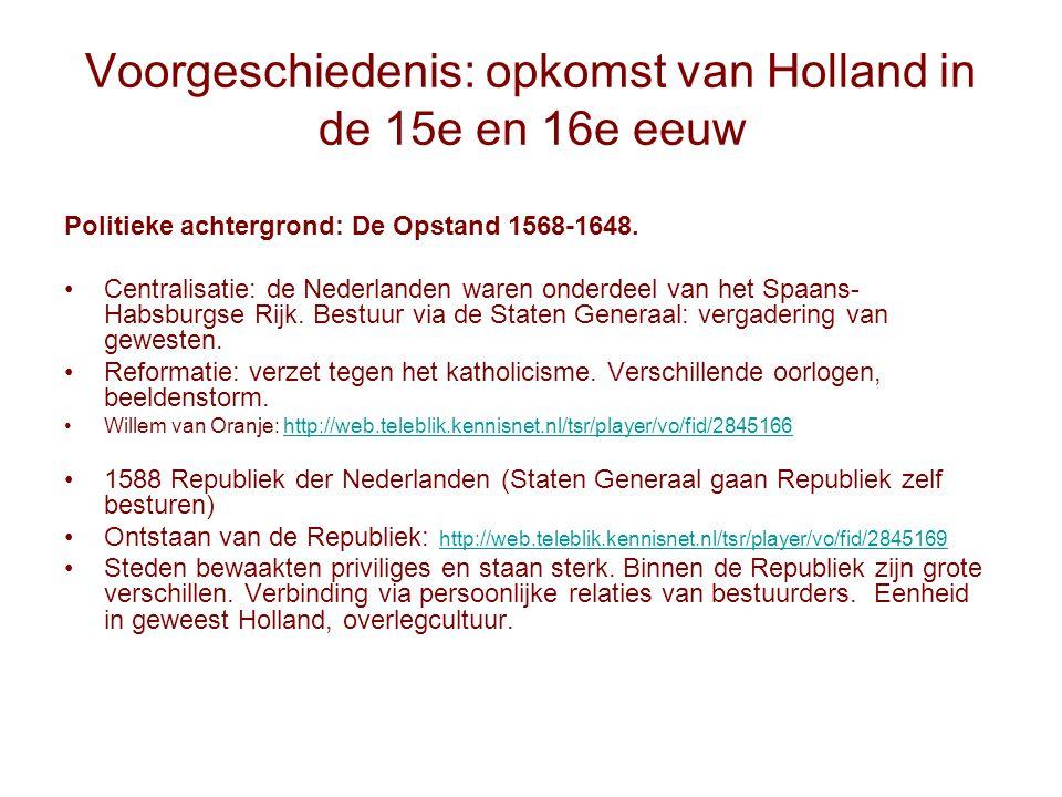 Voorgeschiedenis: opkomst van Holland in de 15e en 16e eeuw Politieke achtergrond: De Opstand 1568-1648. Centralisatie: de Nederlanden waren onderdeel