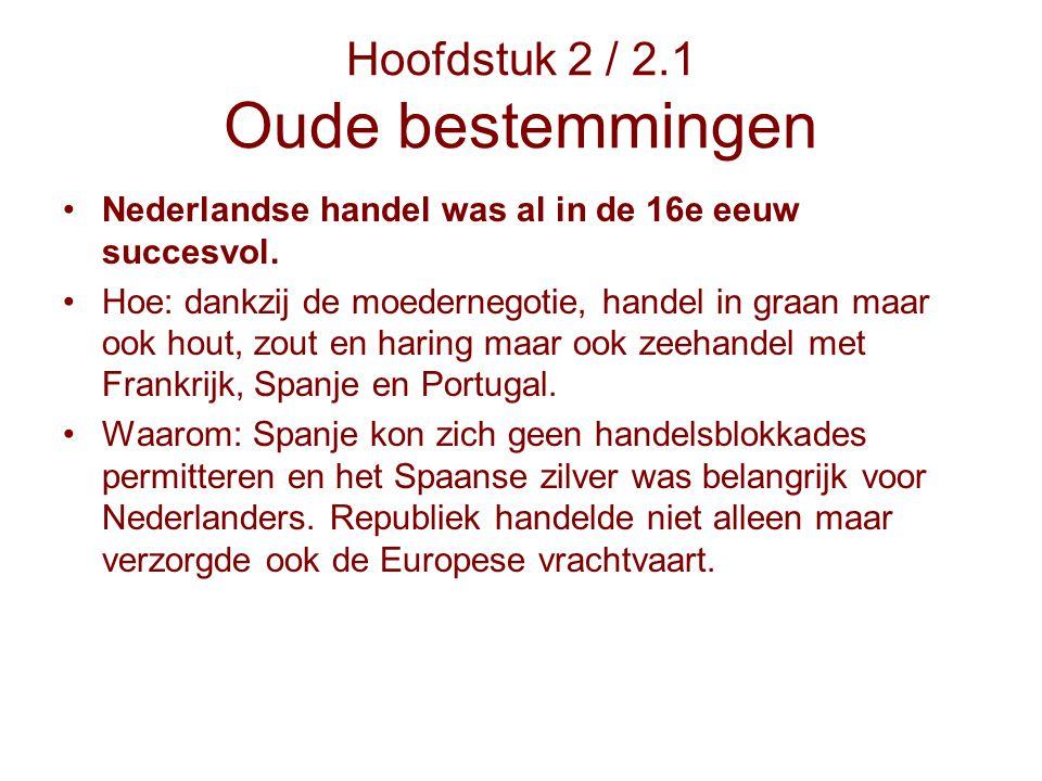Hoofdstuk 2 / 2.1 Oude bestemmingen Nederlandse handel was al in de 16e eeuw succesvol. Hoe: dankzij de moedernegotie, handel in graan maar ook hout,