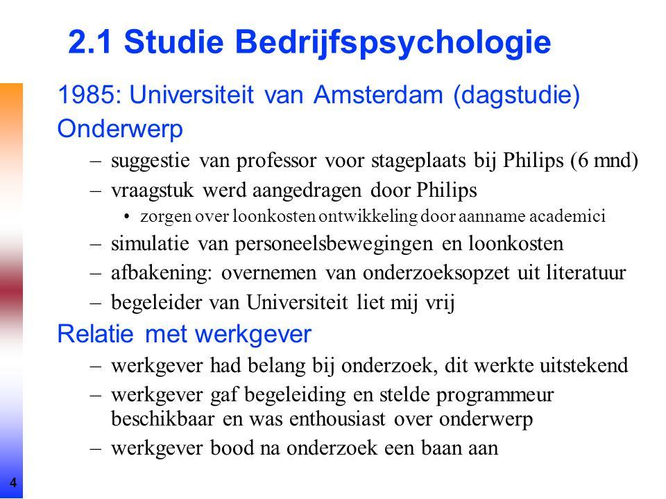 4 2.1 Studie Bedrijfspsychologie 1985: Universiteit van Amsterdam (dagstudie) Onderwerp –suggestie van professor voor stageplaats bij Philips (6 mnd)