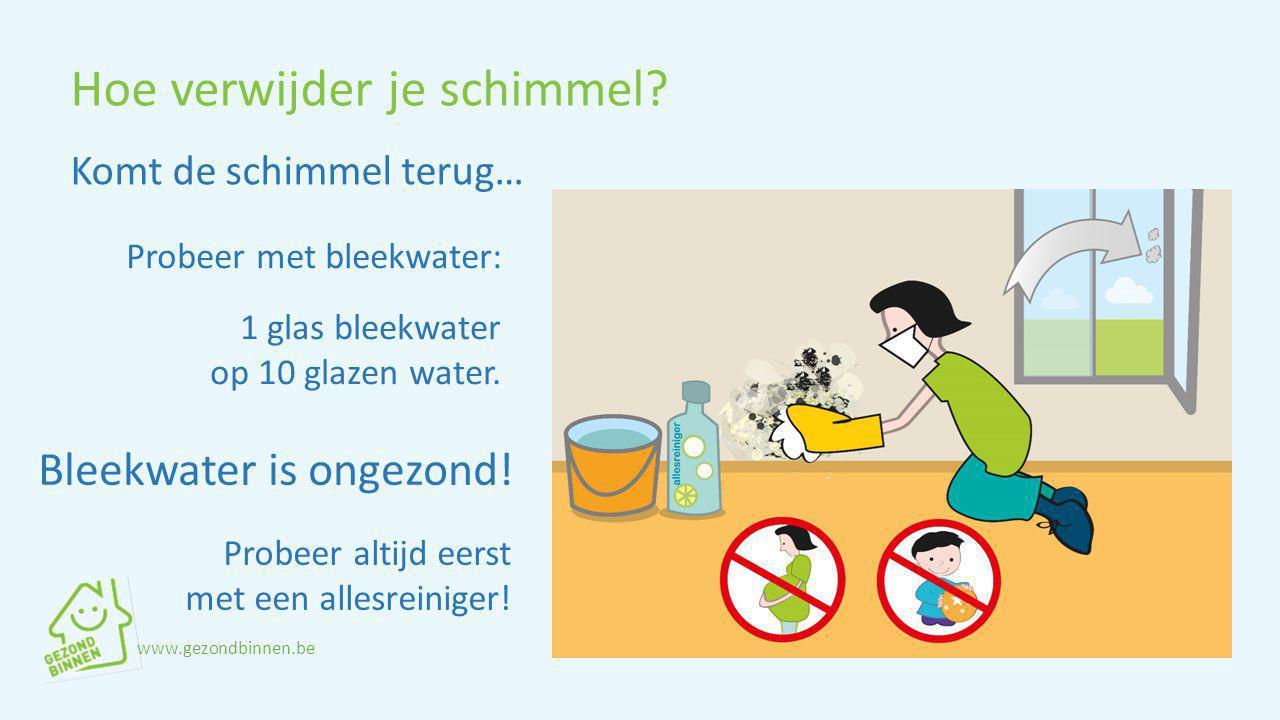 Hoe verwijder je schimmel? Komt de schimmel terug… Probeer met bleekwater: 1 glas bleekwater op 10 glazen water. Bleekwater is ongezond! www.gezondbin