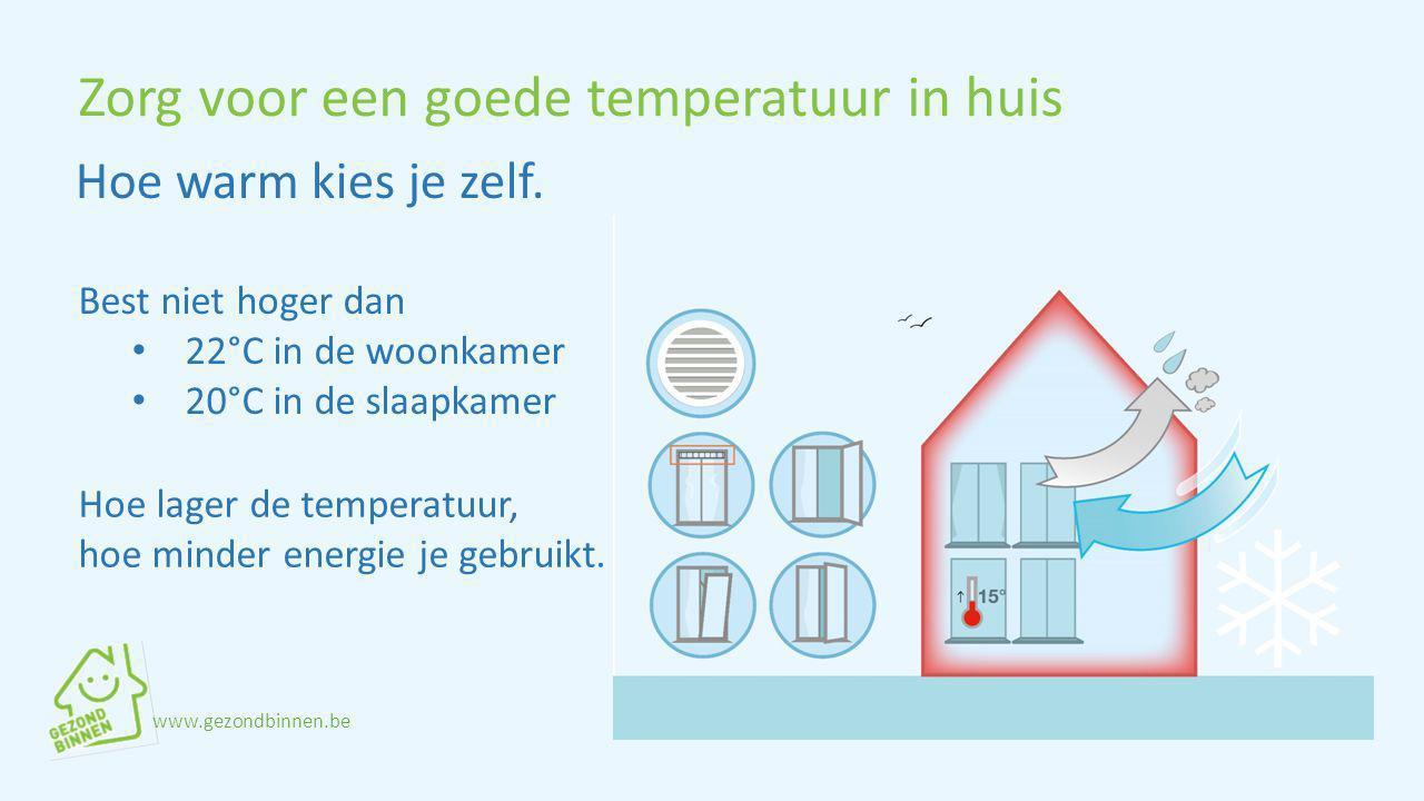 Zorg voor een goede temperatuur in huis Best niet hoger dan 22°C in de woonkamer 20°C in de slaapkamer Hoe warm kies je zelf. Hoe lager de temperatuur
