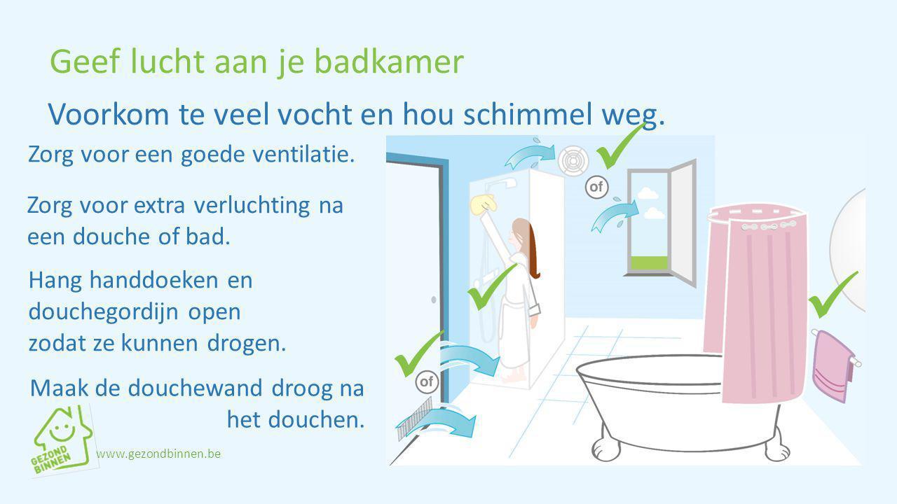 Geef lucht aan je badkamer Zorg voor een goede ventilatie. Hang handdoeken en douchegordijn open zodat ze kunnen drogen. Voorkom te veel vocht en hou