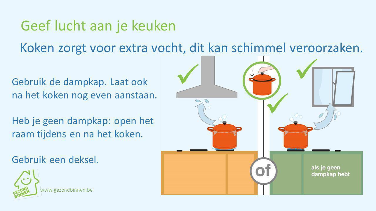 Geef lucht aan je keuken Gebruik de dampkap. Laat ook na het koken nog even aanstaan. Gebruik een deksel. Koken zorgt voor extra vocht, dit kan schimm