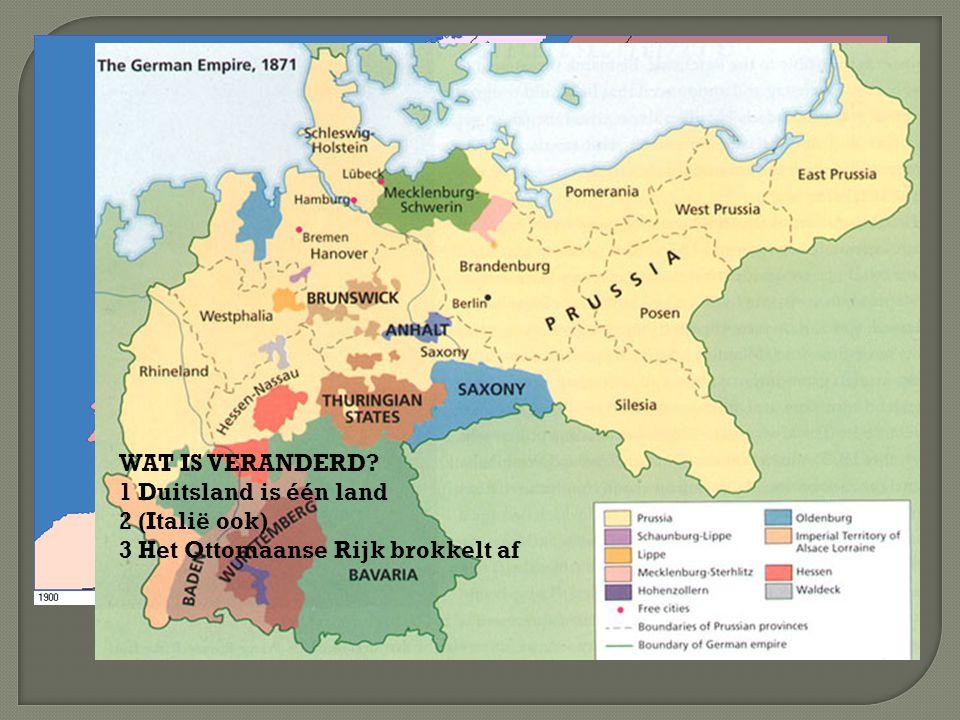 WAT IS VERANDERD? 1 Duitsland is één land 2 (Italië ook) 3 Het Ottomaanse Rijk brokkelt af