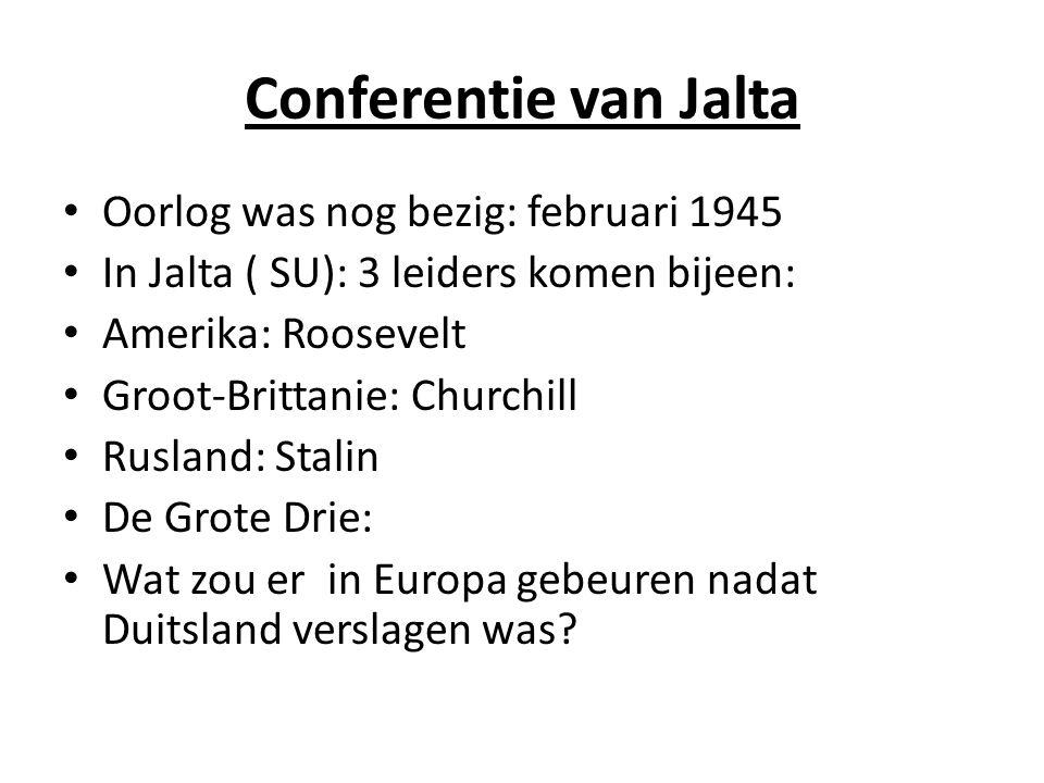 Conferentie van Jalta Oorlog was nog bezig: februari 1945 In Jalta ( SU): 3 leiders komen bijeen: Amerika: Roosevelt Groot-Brittanie: Churchill Rusland: Stalin De Grote Drie: Wat zou er in Europa gebeuren nadat Duitsland verslagen was?