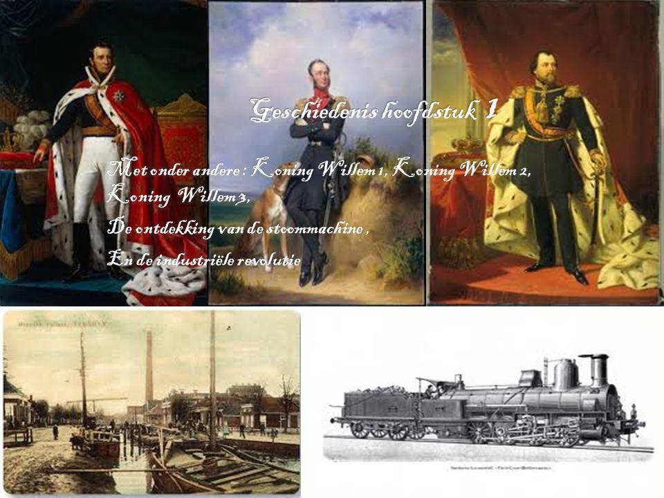 Met onder andere : Koning Willem 1, Koning Willem 2, Koning Willem 3, De ontdekking van de stoommachine, En de industriële revolutie