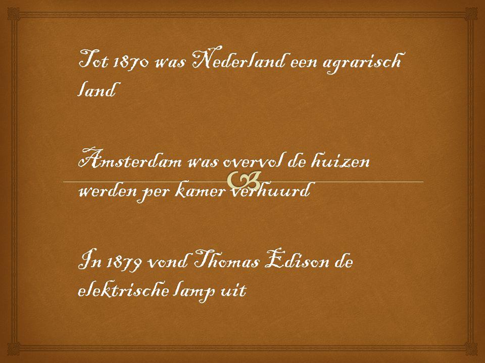 Tot 1870 was Nederland een agrarisch land Amsterdam was overvol de huizen werden per kamer verhuurd In 1879 vond Thomas Edison de elektrische lamp uit