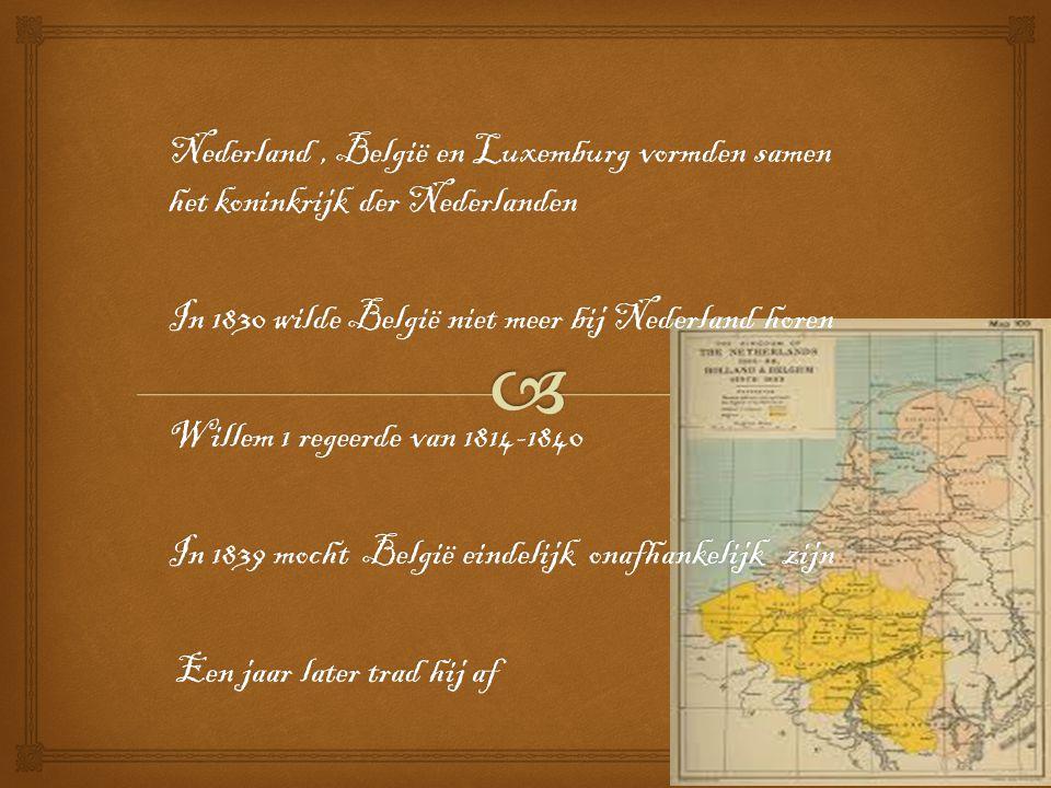 Nederland, België en Luxemburg vormden samen het koninkrijk der Nederlanden In 1830 wilde België niet meer bij Nederland horen Willem 1 regeerde van 1