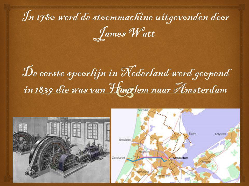 In 1780 werd de stoommachine uitgevonden door James Watt De eerste spoorlijn in Nederland werd geopend in 1839 die was van Haarlem naar Amsterdam