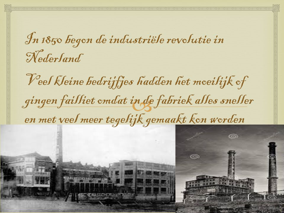  In 1850 begon de industriële revolutie in Nederland Veel kleine bedrijfjes hadden het moeilijk of gingen failliet omdat in de fabriek alles sneller