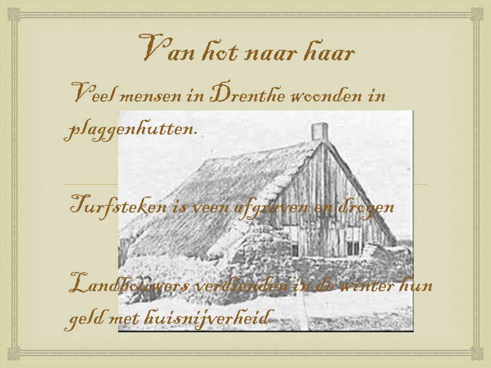  Van hot naar haar Veel mensen in Drenthe woonden in plaggenhutten. Turfsteken is veen afgraven en drogen Landbouwers verdienden in de winter hun gel