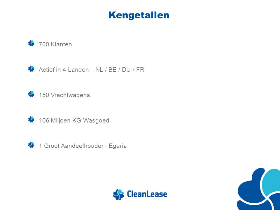 Kengetallen 700 Klanten Actief in 4 Landen – NL / BE / DU / FR 150 Vrachtwagens 106 Miljoen KG Wasgoed 1 Groot Aandeelhouder - Egeria