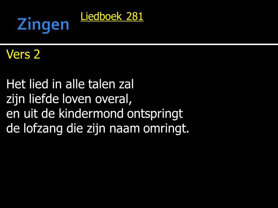 Liedboek 281 Vers 2 Het lied in alle talen zal zijn liefde loven overal, en uit de kindermond ontspringt de lofzang die zijn naam omringt.