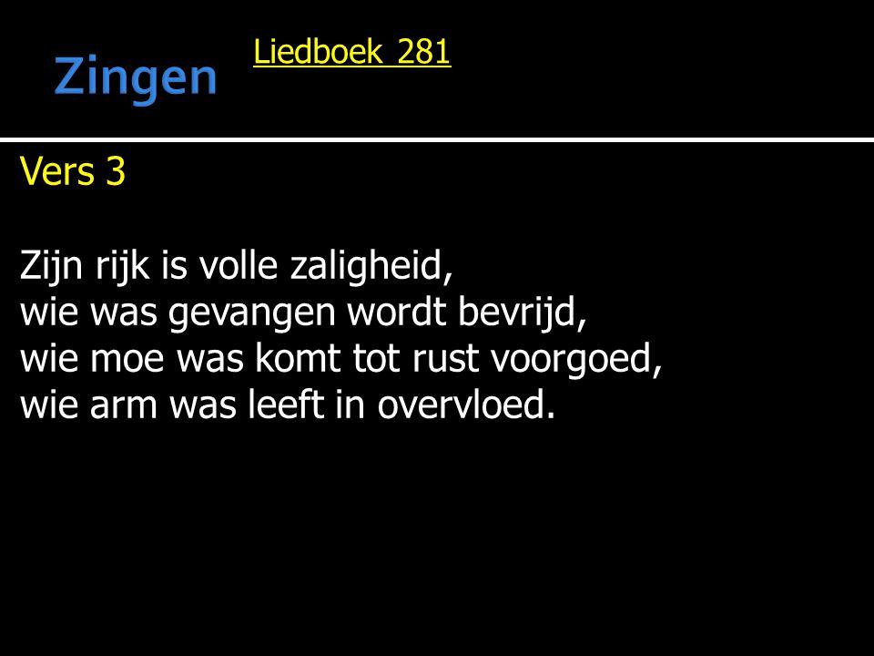 Liedboek 281 Vers 3 Zijn rijk is volle zaligheid, wie was gevangen wordt bevrijd, wie moe was komt tot rust voorgoed, wie arm was leeft in overvloed.