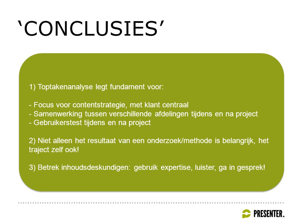 'CONCLUSIES' 1) Toptakenanalyse legt fundament voor: - Focus voor contentstrategie, met klant centraal - Samenwerking tussen verschillende afdelingen tijdens en na project - Gebruikerstest tijdens en na project 2) Niet alleen het resultaat van een onderzoek/methode is belangrijk, het traject zelf ook.